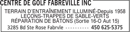 Centre De Golf Fabreville Inc (450-625-5375) - Annonce illustrée======= - TERRAIN D'ENTRAÎNEMENT ILLUMINÉ-Depuis 1958 LEÇONS-TRAPPES DE SABLE-VERTS RÉPARATION DE BÂTONS (Sortie 16-O Aut 15)  TERRAIN D'ENTRAÎNEMENT ILLUMINÉ-Depuis 1958 LEÇONS-TRAPPES DE SABLE-VERTS RÉPARATION DE BÂTONS (Sortie 16-O Aut 15)  TERRAIN D'ENTRAÎNEMENT ILLUMINÉ-Depuis 1958 LEÇONS-TRAPPES DE SABLE-VERTS RÉPARATION DE BÂTONS (Sortie 16-O Aut 15)  TERRAIN D'ENTRAÎNEMENT ILLUMINÉ-Depuis 1958 LEÇONS-TRAPPES DE SABLE-VERTS RÉPARATION DE BÂTONS (Sortie 16-O Aut 15)