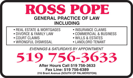 Pope Ross (519-756-3633) - Display Ad - ROSS POPE GENERAL PRACTICE OF LAW INCLUDING  REAL ESTATE & MORTGAGES  DIVORCE & FAMILY LAW  COURT CLAIMS  WRONGFUL DISMISSAL  INSURANCE CLAIMS  COMMERCIAL & BUSINESS  WILLS & ESTATES  LANDLORD TENANT EVENINGS & SATURDAYS BY APPOINTMENT 519 756-3633 After Hours Call 519 756-3633 Fax Line: 519 756-6389 216 Brant Avenue (SOUTH OF PALMERSTON)