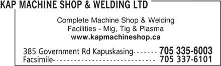 Kap Machine Shop & Welding Ltd (705-335-6003) - Display Ad - Complete Machine Shop & Welding KAP MACHINE SHOP & WELDING LTD KAP MACHINE SHOP & WELDING LTD www.kapmachineshop.ca Facilities - Mig, Tig & Plasma Complete Machine Shop & Welding Facilities - Mig, Tig & Plasma 705 335-6003 385 Government Rd Kapuskasing------- 705 337-6101 Facsimile----------------------------- www.kapmachineshop.ca 705 337-6101 385 Government Rd Kapuskasing------- 705 335-6003 Facsimile-----------------------------