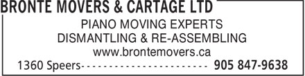 Bronte Movers & Cartage Ltd (905-847-9638) - Display Ad - PIANO MOVING EXPERTS DISMANTLING & RE-ASSEMBLING www.brontemovers.ca  PIANO MOVING EXPERTS DISMANTLING & RE-ASSEMBLING www.brontemovers.ca  PIANO MOVING EXPERTS DISMANTLING & RE-ASSEMBLING www.brontemovers.ca  PIANO MOVING EXPERTS DISMANTLING & RE-ASSEMBLING www.brontemovers.ca  PIANO MOVING EXPERTS DISMANTLING & RE-ASSEMBLING www.brontemovers.ca  PIANO MOVING EXPERTS DISMANTLING & RE-ASSEMBLING www.brontemovers.ca  PIANO MOVING EXPERTS DISMANTLING & RE-ASSEMBLING www.brontemovers.ca  PIANO MOVING EXPERTS DISMANTLING & RE-ASSEMBLING www.brontemovers.ca  PIANO MOVING EXPERTS DISMANTLING & RE-ASSEMBLING www.brontemovers.ca  PIANO MOVING EXPERTS DISMANTLING & RE-ASSEMBLING www.brontemovers.ca  PIANO MOVING EXPERTS DISMANTLING & RE-ASSEMBLING www.brontemovers.ca  PIANO MOVING EXPERTS DISMANTLING & RE-ASSEMBLING www.brontemovers.ca  PIANO MOVING EXPERTS DISMANTLING & RE-ASSEMBLING www.brontemovers.ca  PIANO MOVING EXPERTS DISMANTLING & RE-ASSEMBLING www.brontemovers.ca  PIANO MOVING EXPERTS DISMANTLING & RE-ASSEMBLING www.brontemovers.ca  PIANO MOVING EXPERTS DISMANTLING & RE-ASSEMBLING www.brontemovers.ca