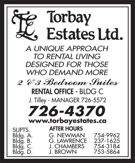 Torbay Estates (709-726-4370) - Annonce illustrée======= - A UNIQUE APPROACH TO RENTAL LIVING DESIGNED FOR THOSE WHO DEMAND MORE RENTAL OFFICE - BLDG C J. Tilley - MANAGER 726-5572 www.torbayestates.ca SUPTS. Bldg. A. G. NEWMAN 754-9962 Bldg. B. G. LAWRENCE 237-1625 754-3184 Bldg. D. J. BROWN 753-5864 Bldg. C. J. CHAMBERS
