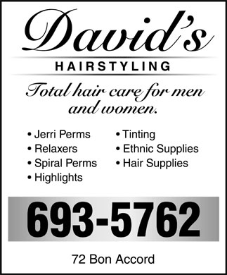 David's Hair Styling (506-693-5762) - Display Ad - David's HAIRSTYLING Total hair care for men and women  Jerri Perms  Relaxers  Spiral Perms  Highlights  Tinting  Ethnic Supplies  Hair Supplies 693-5762 72 Bon Accord David's HAIRSTYLING Total hair care for men and women  Jerri Perms  Relaxers  Spiral Perms  Highlights  Tinting  Ethnic Supplies  Hair Supplies 693-5762 72 Bon Accord
