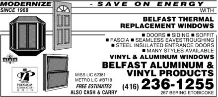 Belfast Aluminum & Vinyl Products (416-236-1255) - Annonce illustrée======= - MODERNIZE - SAVE ON ENERGY SINCE 1968 WITH BELFAST THERMAL REPLACEMENT WINDOWS 1 DOORS 1 SIDING 1 SOFFIT 1 FASCIA 1 SEAMLESS EAVESTROUGHING 1 STEEL INSULATED ENTRANCE DOORS 1 MANY STYLES AVAILABLE VINYL & ALUMINUM WINDOWS BELFAST ALUMINUM & VINYL PRODUCTS MISS LIC 62381 METRO LIC #B719 FREE ESTIMATES (416) 236-1255 ALSO CASH & CARRY 267 BERING ETOBICOKE  MODERNIZE - SAVE ON ENERGY SINCE 1968 WITH BELFAST THERMAL REPLACEMENT WINDOWS 1 DOORS 1 SIDING 1 SOFFIT 1 FASCIA 1 SEAMLESS EAVESTROUGHING 1 STEEL INSULATED ENTRANCE DOORS 1 MANY STYLES AVAILABLE VINYL & ALUMINUM WINDOWS BELFAST ALUMINUM & VINYL PRODUCTS MISS LIC 62381 METRO LIC #B719 FREE ESTIMATES (416) 236-1255 ALSO CASH & CARRY 267 BERING ETOBICOKE  MODERNIZE - SAVE ON ENERGY SINCE 1968 WITH BELFAST THERMAL REPLACEMENT WINDOWS 1 DOORS 1 SIDING 1 SOFFIT 1 FASCIA 1 SEAMLESS EAVESTROUGHING 1 STEEL INSULATED ENTRANCE DOORS 1 MANY STYLES AVAILABLE VINYL & ALUMINUM WINDOWS BELFAST ALUMINUM & VINYL PRODUCTS MISS LIC 62381 METRO LIC #B719 FREE ESTIMATES (416) 236-1255 ALSO CASH & CARRY 267 BERING ETOBICOKE  MODERNIZE - SAVE ON ENERGY SINCE 1968 WITH BELFAST THERMAL REPLACEMENT WINDOWS 1 DOORS 1 SIDING 1 SOFFIT 1 FASCIA 1 SEAMLESS EAVESTROUGHING 1 STEEL INSULATED ENTRANCE DOORS 1 MANY STYLES AVAILABLE VINYL & ALUMINUM WINDOWS BELFAST ALUMINUM & VINYL PRODUCTS MISS LIC 62381 METRO LIC #B719 FREE ESTIMATES (416) 236-1255 ALSO CASH & CARRY 267 BERING ETOBICOKE  MODERNIZE - SAVE ON ENERGY SINCE 1968 WITH BELFAST THERMAL REPLACEMENT WINDOWS 1 DOORS 1 SIDING 1 SOFFIT 1 FASCIA 1 SEAMLESS EAVESTROUGHING 1 STEEL INSULATED ENTRANCE DOORS 1 MANY STYLES AVAILABLE VINYL & ALUMINUM WINDOWS BELFAST ALUMINUM & VINYL PRODUCTS MISS LIC 62381 METRO LIC #B719 FREE ESTIMATES (416) 236-1255 ALSO CASH & CARRY 267 BERING ETOBICOKE  MODERNIZE - SAVE ON ENERGY SINCE 1968 WITH BELFAST THERMAL REPLACEMENT WINDOWS 1 DOORS 1 SIDING 1 SOFFIT 1 FASCIA 1 SEAMLESS EAVESTROUGHING 1 STEEL INSULATED ENTRANCE DOORS 1 MANY STYLES AVAILABLE VINYL & ALUMINUM WINDOWS BELFAST ALUMINUM & VINYL PRODUCTS MISS LIC 62381 METRO LIC #B719 FREE ESTIMATES (416) 236-1255 ALSO CASH & CARRY 267 BERING ETOBICOKE