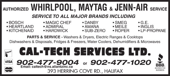 Cal-Tech Services Ltd (902-477-9004) - Display Ad - AUTHORIZED WHIRLPOOL, MAYTAG & JENN-AIR SERVICE SERVICE TO ALL MAJOR BRANDS INCLUDING MAGIC CHEF  BOSCH DANBY SMEG ADMIRAL  HEARTLAND AMANA MEILE INGLIS HARDWICK  KITCHENAID SUB-ZERO ROPER LP-PROPANE PARTS & SERVICE - Washers & Dryers, Electric Ranges & Cooktops Dishwashers & Disposals, Fridges & Freezers, Water Coolers, Dehumidifiers & Microwaves or 902-477-1020 393 HERRING COVE RD., HALIFAX 902-477-9004 G.E. AUTHORIZED & JENN-AIR SERVICE SERVICE TO ALL MAJOR BRANDS INCLUDING MAGIC CHEF  BOSCH DANBY SMEG G.E. ADMIRAL  HEARTLAND AMANA MEILE INGLIS HARDWICK  KITCHENAID SUB-ZERO ROPER LP-PROPANE PARTS & SERVICE - Washers & Dryers, Electric Ranges & Cooktops Dishwashers & Disposals, Fridges & Freezers, Water Coolers, Dehumidifiers & Microwaves or 902-477-1020 393 HERRING COVE RD., HALIFAX 902-477-9004 WHIRLPOOL, MAYTAG