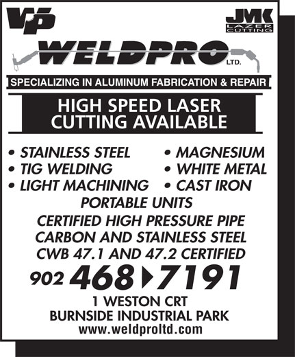 Weld-Pro Ltd (902-468-7191) - Display Ad - TIG WELDING WHITE METAL LIGHT MACHINING  CAST IRON PORTABLE UNITS CERTIFIED HIGH PRESSURE PIPE CARBON AND STAINLESS STEEL CWB 47.1 AND 47.2 CERTIFIED 902 4687191 1 WESTON CRT LTD. HIGH SPEED LASER CUTTING AVAILABLE STAINLESS STEEL MAGNESIUM BURNSIDE INDUSTRIAL PARK www.weldproltd.com