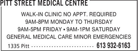 Pitt Street Medical Centre (613-932-6163) - Annonce illustrée======= - 9AM-8PM MONDAY TO THURSDAY 9AM-5PM FRIDAY • 9AM-1PM SATURDAY GENERAL MEDICAL CARE MINOR EMERGENCIES WALK-IN CLINIC NO APPT. REQUIRED