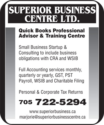 Superior Business Centre Ltd (705-722-5294) - Display Ad - Personal & Corporate Tax Returns 705 722-5294 www.superiorbusiness.ca Quick Books Professional Advisor & Training Centre Small Business Startup & Consulting to include business obligations with CRA and WSIB Full Accounting services monthly, quarterly or yearly, GST, PST Payroll, WSIB and Charitable Filing
