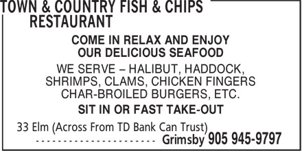Town & Country Fish & Chips Restaurant (905-945-9797) - Annonce illustrée======= - COME IN RELAX AND ENJOY OUR DELICIOUS SEAFOOD WE SERVE - HALIBUT, HADDOCK, SHRIMPS, CLAMS, CHICKEN FINGERS CHAR-BROILED BURGERS, ETC. SIT IN OR FAST TAKE-OUT COME IN RELAX AND ENJOY OUR DELICIOUS SEAFOOD WE SERVE - HALIBUT, HADDOCK, SHRIMPS, CLAMS, CHICKEN FINGERS CHAR-BROILED BURGERS, ETC. SIT IN OR FAST TAKE-OUT