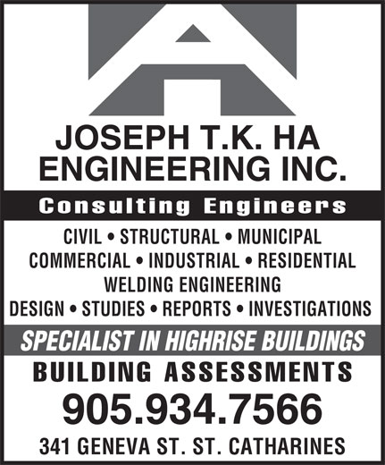 Joseph Ha Engineering (905-934-7566) - Display Ad - Consulting Engineers CIVIL   STRUCTURAL   MUNICIPAL COMMERCIAL   INDUSTRIAL   RESIDENTIAL WELDING ENGINEERING DESIGN   STUDIES   REPORTS   INVESTIGATIONS SPECIALIST IN HIGHRISE BUILDINGS BUILDING ASSESSMENTS 905.934.7566 341 GENEVA ST. ST. CATHARINES JOSEPH T.K. HA ENGINEERING INC.