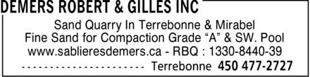 Robert & Gilles Demers Inc (450-477-2727) - Display Ad - Sand Quarry In Terrebonne & Mirabel Fine Sand for Compaction Grade  A  & SW. Pool www.sablieresdemers.ca - RBQ : 1330-8440-39  Sand Quarry In Terrebonne & Mirabel Fine Sand for Compaction Grade  A  & SW. Pool www.sablieresdemers.ca - RBQ : 1330-8440-39  Sand Quarry In Terrebonne & Mirabel Fine Sand for Compaction Grade  A  & SW. Pool www.sablieresdemers.ca - RBQ : 1330-8440-39  Sand Quarry In Terrebonne & Mirabel Fine Sand for Compaction Grade  A  & SW. Pool www.sablieresdemers.ca - RBQ : 1330-8440-39