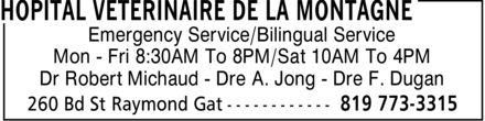 Hôpital Vétérinaire De La Montagne (819-773-3315) - Annonce illustrée======= - Emergency Service/Bilingual Service Mon Fri 8:30AM To 8PM/Sat 10AM To 4PM Dr Robert Michaud Dre A. Jong Dre F. Dugan Emergency Service/Bilingual Service Mon Fri 8:30AM To 8PM/Sat 10AM To 4PM Dr Robert Michaud Dre A. Jong Dre F. Dugan Emergency Service/Bilingual Service Mon Fri 8:30AM To 8PM/Sat 10AM To 4PM Dr Robert Michaud Dre A. Jong Dre F. Dugan Emergency Service/Bilingual Service Mon Fri 8:30AM To 8PM/Sat 10AM To 4PM Dr Robert Michaud Dre A. Jong Dre F. Dugan Emergency Service/Bilingual Service Mon Fri 8:30AM To 8PM/Sat 10AM To 4PM Dr Robert Michaud Dre A. Jong Dre F. Dugan Emergency Service/Bilingual Service Mon Fri 8:30AM To 8PM/Sat 10AM To 4PM Dr Robert Michaud Dre A. Jong Dre F. Dugan Emergency Service/Bilingual Service Mon Fri 8:30AM To 8PM/Sat 10AM To 4PM Dr Robert Michaud Dre A. Jong Dre F. Dugan Emergency Service/Bilingual Service Mon Fri 8:30AM To 8PM/Sat 10AM To 4PM Dr Robert Michaud Dre A. Jong Dre F. Dugan