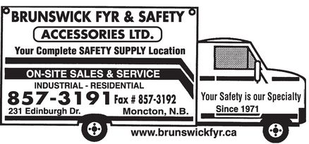 Brunswick Fyr & Safety Accessories Ltd (506-857-3191) - Display Ad - BRUNSWICK FYR & SAFETY ACCESSORIES LTD. Your Complete SAFETY SUPPLY Location ON-SITE SALES & SERVICE  INDUSTRIAL  RESIDENTIAL 857-3191 231 Edinburgh Dr. Fax # 857-3192 Moncton, N.B. www.brunswickfyr.ca Your Safety is our Specialty Since 1971