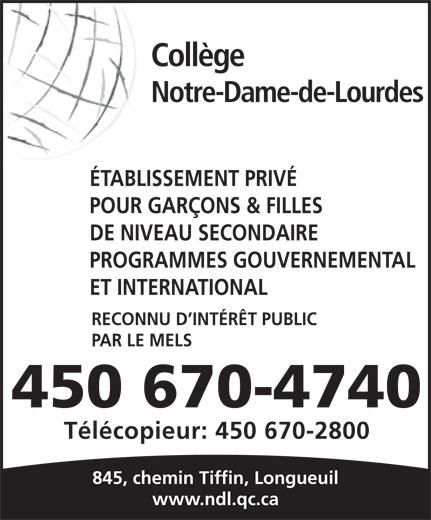 Collège Notre-Dame-de-Lourdes (450-670-4740) - Annonce illustrée======= - Notre-Dame-de-Lourdes ÉTABLISSEMENT PRIVÉ POUR GARÇONS & FILLES DE NIVEAU SECONDAIRE PROGRAMMES GOUVERNEMENTAL ET INTERNATIONAL RECONNU D INTÉRÊT PUBLIC PAR LE MELS 450 670-4740 Télécopieur: 450 670-2800 845, chemin Tiffin, Longueuil www.ndl.qc.ca Collège