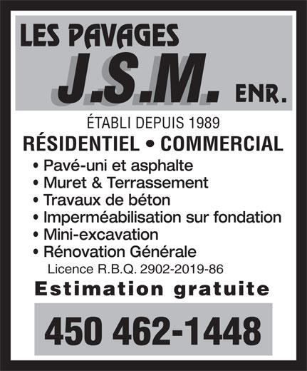 Les Pavages J S M Enr (450-462-1448) - Annonce illustrée======= - Muret & Terrassement Travaux de béton Imperméabilisation sur fondation Mini-excavation Rénovation Générale Licence R.B.Q. 2902-2019-86 Estimation gratuite 450 462-1448 RÉSIDENTIEL   COMMERCIAL Pavé-uni et asphalte ÉTABLI DEPUIS 1989