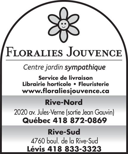 Floralies Jouvence Inc (418-872-0869) - Annonce illustrée======= - Service de livraison Librairie horticole   Fleuristerie www.floraliesjouvence.ca Rive-Nord 2020 av. Jules-Verne (sortie Jean Gauvin) Québec 418 872-0869 Rive-Sud 4760 boul. de la Rive-Sud Lévis 418 833-3323 Service de livraison Librairie horticole   Fleuristerie www.floraliesjouvence.ca Rive-Nord 2020 av. Jules-Verne (sortie Jean Gauvin) Québec 418 872-0869 Rive-Sud 4760 boul. de la Rive-Sud Lévis 418 833-3323