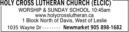 Holy Cross Lutheran Church (ELCIC) (905-898-1682) - Annonce illustrée======= - HOLY CROSS LUTHERAN CHURCH (ELCIC) WORSHIP & SUNDAY SCHOOL 10:45am www.holycrosslutheran.ca 1 Block North of Davis, West of Leslie 1035 Wayne Dr Newmarket 905 898-1682 HOLY CROSS LUTHERAN CHURCH (ELCIC) WORSHIP & SUNDAY SCHOOL 10:45am www.holycrosslutheran.ca 1 Block North of Davis, West of Leslie 1035 Wayne Dr Newmarket 905 898-1682