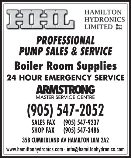 Hamilton Hydronics Limited (905-547-2052) - Display Ad - Since 1974 PROFESSIONAL PUMP SALES & SERVICE Boiler Room Supplies 24 HOUR EMERGENCY SERVICE (905) 547-2052 SALES FAX (905) 547-9237 SHOP FAX (905) 547-3486 358 CUMBERLAND AV HAMILTON L8M 2A2 www.hamiltonhydronics.com · infohamiltonhydronics.com 1974 PROFESSIONAL PUMP SALES & SERVICE Boiler Room Supplies 24 HOUR EMERGENCY SERVICE (905) 547-2052 SALES FAX Since (905) 547-9237 SHOP FAX (905) 547-3486 358 CUMBERLAND AV HAMILTON L8M 2A2 www.hamiltonhydronics.com · infohamiltonhydronics.com