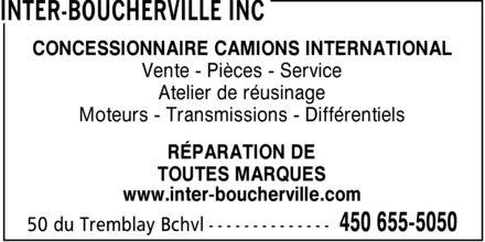 Inter-Boucherville Inc (450-655-5050) - Annonce illustrée======= - CONCESSIONNAIRE CAMIONS INTERNATIONAL Vente Pièces Service Atelier de réusinage Moteurs Transmissions Différentiels RÉPARATION DE TOUTES MARQUES www.inter-boucherville.com CONCESSIONNAIRE CAMIONS INTERNATIONAL Vente Pièces Service Atelier de réusinage Moteurs Transmissions Différentiels RÉPARATION DE TOUTES MARQUES www.inter-boucherville.com CONCESSIONNAIRE CAMIONS INTERNATIONAL Vente Pièces Service Atelier de réusinage Moteurs Transmissions Différentiels RÉPARATION DE TOUTES MARQUES www.inter-boucherville.com CONCESSIONNAIRE CAMIONS INTERNATIONAL Vente Pièces Service Atelier de réusinage Moteurs Transmissions Différentiels RÉPARATION DE TOUTES MARQUES www.inter-boucherville.com