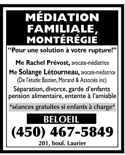 Bastien Morand & Associés Avocats (450-467-5849) - Display Ad - MEDIATION FAMILIALE MONTEREGIE Pour une solution a votre rupture! Me Rachel Prevost, avocate mediatrice Me Solange Letourneau, avocate mediatrice (De l'etude: Bastien, Morand & Associes inc) Separation divorce garde d'enfants pension alimentaire entente a l'amiable SEANCES GRATUITES SI ENFANTS A CHARGE BELOEIL 450-467-5849 201, BOUL. LAURIER