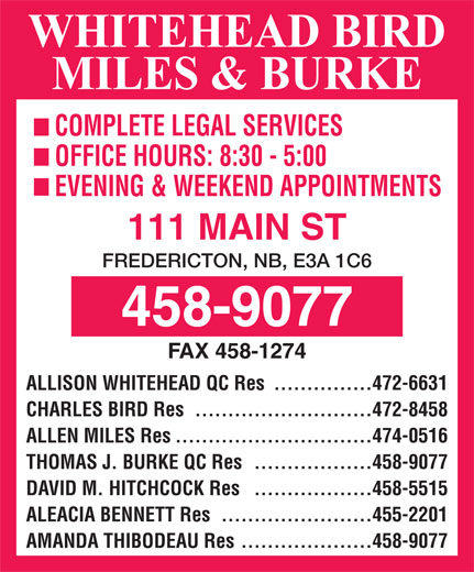 Whitehead Bird & Miles (506-458-9077) - Annonce illustrée======= - COMPLETE LEGAL SERVICES OFFICE HOURS: 8:30 - 5:00 EVENING & WEEKEND APPOINTMENTS 111 MAIN ST FREDERICTON, NB, E3A 1C6 FAX 458-1274 ...............472-6631 ALLISON WHITEHEAD QC Res ...........................472-8458 CHARLES BIRD Res ..............................474-0516 ALLEN MILES Res ..................458-9077 THOMAS J. BURKE QC Res ..................458-5515 DAVID M. HITCHCOCK Res .......................455-2201 ALEACIA BENNETT Res ....................458-9077 AMANDA THIBODEAU Res COMPLETE LEGAL SERVICES OFFICE HOURS: 8:30 - 5:00 EVENING & WEEKEND APPOINTMENTS 111 MAIN ST FREDERICTON, NB, E3A 1C6 FAX 458-1274 ...............472-6631 ALLISON WHITEHEAD QC Res ...........................472-8458 CHARLES BIRD Res ..............................474-0516 ALLEN MILES Res ..................458-9077 THOMAS J. BURKE QC Res ..................458-5515 DAVID M. HITCHCOCK Res .......................455-2201 ALEACIA BENNETT Res ....................458-9077 AMANDA THIBODEAU Res
