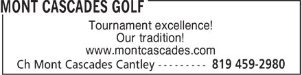 Mont Cascades Golf (819-459-2980) - Annonce illustrée======= - Tournament excellence! Our tradition! www.montcascades.com  Tournament excellence! Our tradition! www.montcascades.com  Tournament excellence! Our tradition! www.montcascades.com  Tournament excellence! Our tradition! www.montcascades.com  Tournament excellence! Our tradition! www.montcascades.com  Tournament excellence! Our tradition! www.montcascades.com