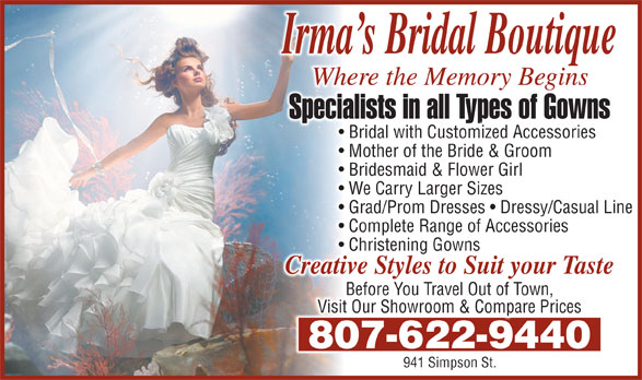 Irma's Bridal Boutique & Alterations (807-622-9440) - Display Ad - Where the Memory Beginsere the Memory BeginsWh Specialists in all Types of Gownsists in all Types of GownsSpecial Bridal with Customized Accessories Mother of the Bride & Groom Bridesmaid & Flower GirlBridesmaid & Flower Girl We Carry Larger SizesWe Carry Larger Sizes Grad/Prom Dresses   Dressy/Casual LineGrad/Prom Dresses   Dressy/Casual Line Complete Range of AccessoriesComplete Range of Accessories Christening GownsChristening Gowns Creative Styles to Suit your Tasteve Styles to Suit your TasteCreati Before You Travel Out of Town, Visit Our Showroom & Compare Prices 807-622-9440807-622-9440 941 Simpson St.