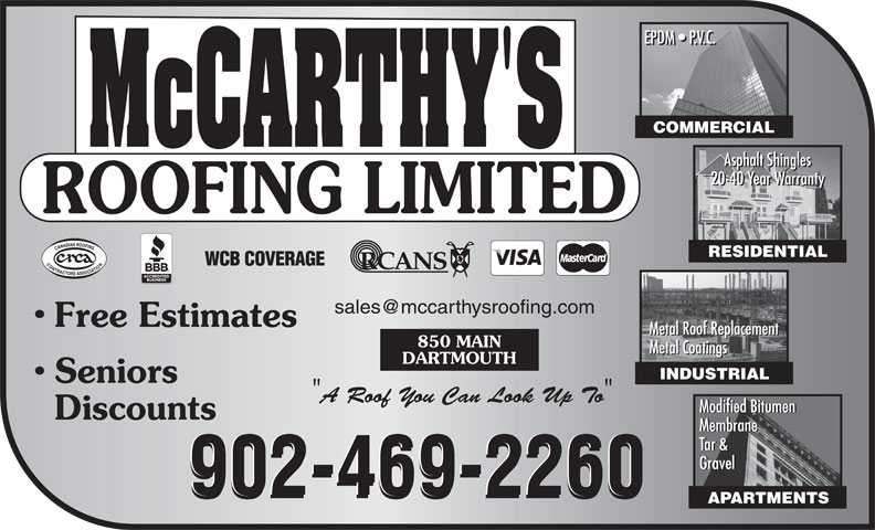 McCarthy's Roofing Limited (902-469-2260) - Annonce illustrée======= - INDUSTRIAL Seniors A Roof You Can Look Up To Modified Bitumen Discounts Membrane Tar & Gravel 902-469-2260902-469-2260 902-469-2260 APARTMENTS DARTMOUTH Metal Coatings COMMERCIAL Asphalt Shingles 20-40 Year Warranty RESIDENTIAL Free Estimates Metal Roof Replacement 850 MAIN COMMERCIAL Asphalt Shingles 20-40 Year Warranty RESIDENTIAL Free Estimates Metal Roof Replacement 850 MAIN Metal Coatings DARTMOUTH INDUSTRIAL Seniors A Roof You Can Look Up To Modified Bitumen Discounts Membrane Tar & Gravel 902-469-2260902-469-2260 902-469-2260 APARTMENTS