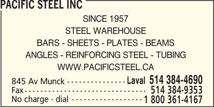 Pacific Steel Inc (514-384-4690) - Annonce illustrée======= - WWW.PACIFICSTEEL.CA Laval  514 384-4690 845 Av Munck Fax 514 384-9353 No charge - dial 1 800 361-4167 PACIFIC STEEL INC SINCE 1957 STEEL WAREHOUSE BARS - SHEETS - PLATES - BEAMS ANGLES - REINFORCING STEEL - TUBING