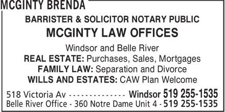McGinty Brenda (519-255-1535) - Annonce illustrée======= - BARRISTER & SOLICITOR NOTARY PUBLIC MCGINTY LAW OFFICES Windsor and Belle River REAL ESTATE: Purchases, Sales, Mortgages FAMILY LAW: Separation and Divorce WILLS AND ESTATES: CAW Plan Welcome