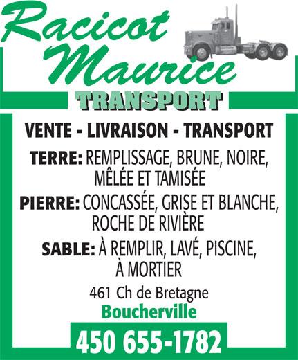 Racicot Maurice Transport (450-655-1782) - Annonce illustrée======= - VENTE - LIVRAISON - TRANSPORT REMPLISSAGE, BRUNE, NOIRE, TERRE: MÊLÉE ET TAMISÉE CONCASSÉE, GRISE ET BLANCHE, PIERRE: ROCHE DE RIVIÈRE À REMPLIR, LAVÉ, PISCINE, À MORTIER 461 Ch de Bretagne Boucherville 450 655-1782 SABLE: VENTE - LIVRAISON - TRANSPORT REMPLISSAGE, BRUNE, NOIRE, TERRE: MÊLÉE ET TAMISÉE CONCASSÉE, GRISE ET BLANCHE, PIERRE: ROCHE DE RIVIÈRE SABLE: À REMPLIR, LAVÉ, PISCINE, À MORTIER 461 Ch de Bretagne Boucherville 450 655-1782