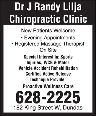 Lilja Chiropractic Clinic (905-628-2225) - Display Ad - Dr J Randy Lilja Chiropractic Clinic 182 King Street W, Dundas 6282225  Evening Appointments  Registered Massage Therapist On Site New Patients Welcome Special Interest In: Sports Injuries, WCB & Motor Vehicle Accident Rehabilitation Certified Active Release Technique Provider Proactive Wellness Care Dr J Randy Lilja Chiropractic Clinic 182 King Street W, Dundas 6282225  Evening Appointments  Registered Massage Therapist On Site New Patients Welcome Special Interest In: Sports Injuries, WCB & Motor Vehicle Accident Rehabilitation Certified Active Release Technique Provider Proactive Wellness Care