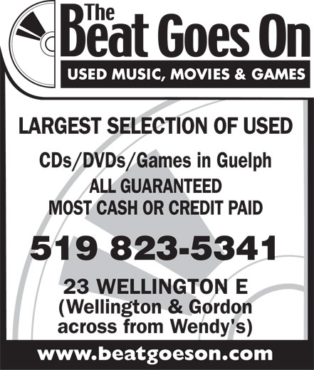 The Beat Goes On (519-823-5341) - Display Ad - LARGEST SELECTION OF USED CDs/DVDs/Games in Guelph ALL GUARANTEED MOST CASH OR CREDIT PAID 519 823-5341 23 WELLINGTON E (Wellington & Gordon across from Wendy's) www.beatgoeson.com