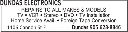 Dundas Electronics (905-628-8846) - Annonce illustrée======= - REPAIRS TO ALL MAKES & MODELS TV ¿ VCR ¿ Stereo ¿ DVD ¿ TV Installation Home Service Avail. ¿ Foreign Tape Conversion TV ¿ VCR ¿ Stereo ¿ DVD ¿ TV Installation Home Service Avail. ¿ Foreign Tape Conversion REPAIRS TO ALL MAKES & MODELS