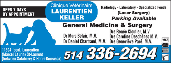 Clinique Vétérinaire Laurentien-Keller (514-336-2694) - Display Ad - Clinique Vétérinaire Radiology - Laboratory - Specialized Foods OPEN 7 DAYS LAURENTIEN (Laser Surgery) BY APPOINTMENT KELLER Parking Available General Medicine & Surgery Dre Renée Cloutier, M.V. Dr Marc Bélair, M.V. Dre Caroline Deschênes M.V. Dr Daniel Chartrand, M.V. Dre Geneviève Paré, M.V. 11894, boul. Laurentien (Marcel Laurin) St-Laurent 514 336-2694 (between Salaberry & Henri-Bourassa) Clinique Vétérinaire Radiology - Laboratory - Specialized Foods OPEN 7 DAYS LAURENTIEN (Laser Surgery) BY APPOINTMENT KELLER Parking Available General Medicine & Surgery Dre Renée Cloutier, M.V. Dr Marc Bélair, M.V. Dre Caroline Deschênes M.V. Dr Daniel Chartrand, M.V. Dre Geneviève Paré, M.V. 11894, boul. Laurentien (Marcel Laurin) St-Laurent 514 336-2694 (between Salaberry & Henri-Bourassa)