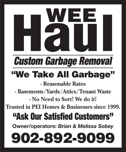 Wee Haul (902-892-9099) - Display Ad - - No Need to Sort! We do it! Trusted in PEI Homes & Businesses since 1999. Ask Our Satisfied Customers Owner/operators: Brian & Melissa Sobey Custom Garbage Removal - Reasonable Rates - Basements/Yards/Attics/Tenant Waste