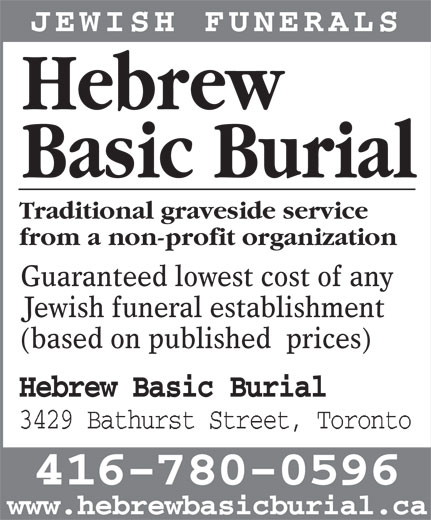 Hebrew Basic Burial (416-780-0596) - Display Ad - JEWISH FUNERALS Hebrew from a non-profit organization Guaranteed lowest cost of any Jewish funeral establishment (based on published  prices) Hebrew Basic Burial 3429 Bathurst Street, Toronto 416-780-0596 www.hebrewbasicburial.ca Basic Burial Traditional graveside service