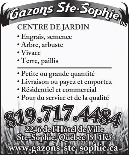 Gazons Ste-Sophie Inc (450-438-3252) - Annonce illustrée======= - Inc. CENTRE DE JARDIN Engrais, semence Arbre, arbuste Vivace Terre, paillis Petite ou grande quantité Livraison ou payez et emportez Résidentiel et commercial Pour du service et de la qualité 819.717.4484819.717.4484 2246 de l Hôtel de Ville Ste-Sophie, Québec J5J 1K5 www.gazons-ste-sophie.ca