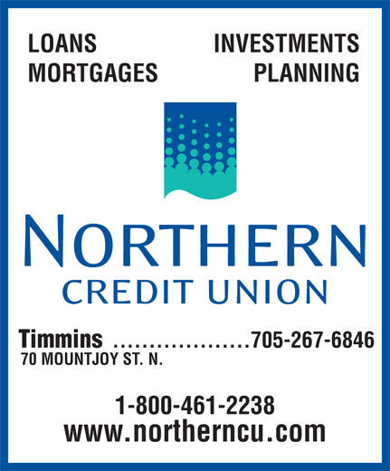 Northern Credit Union (705-267-6846) - Display Ad - LOANS INVESTMENTS MORTGAGES PLANNING Timmins 705-267-6846................... 70 MOUNTJOY ST. N. 1-800-461-2238 www.northerncu.com
