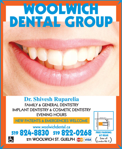 Woolwich Dental Group (519-824-8830) - Annonce illustrée======= - AT REAR Enter off London Rd. E. Dr. Shivesh Ruparelia FAMILY & GENERAL DENTISTRY IMPLANT DENTISTRY & COSMETIC DENTISTRY EVENING HOURS LONDON RD E )PARKING NEW PATIENTS & EMERGENCIES WELCOME LOT LANEWAY WOOLWICH ST www.woolwichdental.ca FREE PARKING 519 824-8830   822-0268