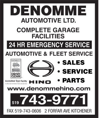 Denomme Automotive (519-743-9771) - Display Ad - Denomme Automotive Ltd. 2 FORFAR AVE, KITCHENER 5197439771 5197430606, www.denommehino.com www.denommehino.com  SALES  SERVICE  PARTS ONTARIO'S DRIVE CLEAN HINO COMPLETE GARAGE FACILITIES 24 HR EMERGENCY SERVICE AUTOMOTIVE & FLEET SERVICE Accredited Test Facility An official mark of the Province of Ontario used under licence Denomme Automotive Ltd. 2 FORFAR AVE, KITCHENER 5197439771 5197430606, www.denommehino.com www.denommehino.com  SALES  SERVICE  PARTS ONTARIO'S DRIVE CLEAN HINO COMPLETE GARAGE FACILITIES 24 HR EMERGENCY SERVICE AUTOMOTIVE & FLEET SERVICE Accredited Test Facility An official mark of the Province of Ontario used under licence