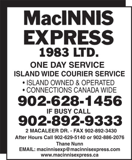 MacInnis Express 1983 Ltd (902-892-9333) - Annonce illustrée======= - ISLAND OWNED & OPERATED CONNECTIONS CANADA WIDE 902-628-1456 IF BUSY CALL 902-892-9333 2 MACALEER DR. - FAX 902-892-3430 After Hours Call 902-629-5140 or 902-886-2076 Thane Nunn www.macinnisexpress.ca ONE DAY SERVICE ISLAND WIDE COURIER SERVICE