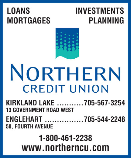 Northern Credit Union (705-567-3254) - Display Ad - LOANS INVESTMENTS MORTGAGES PLANNING KIRKLAND LAKE ...........705-567-3254 ENGLEHART................705-544-2248 13 GOVERNMENT ROAD WEST 50, FOURTH AVENUE 1-800-461-2238 www.northerncu.com