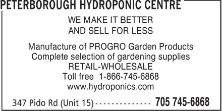 Peterborough Hydroponic Centre (705-745-6868) - Annonce illustrée======= - WE MAKE IT BETTER AND SELL FOR LESS Manufacture of PROGRO Garden Products Complete selection of gardening supplies RETAIL-WHOLESALE Toll free 1-866-745-6868 www.hydroponics.com