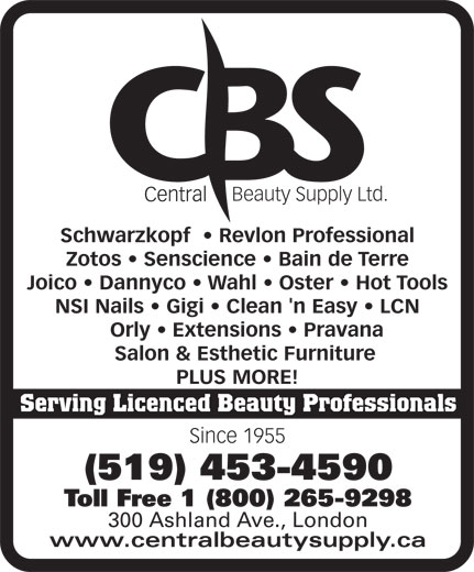 Central Beauty Supply Ltd (519-453-4590) - Display Ad - Beauty Supply Ltd. Schwarzkopf RevlonProfessional Zotos Senscience BaindeTerre Joico Dannyco Wahl Oster HotTools NSINails Gigi Clean'nEasy LCN Orly Extensions   Pravana Salon&EstheticFurniture PLUSMORE! Serving Licenced Beauty Professionals Since 1955 (519) 453-4590 Toll Free 1 (800) 265-9298 300 Ashland Ave., London www.centralbeautysupply.ca
