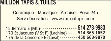 Million Tapis & Tuiles (514-273-9983) - Display Ad - 170 St Jacques (V St P) (Lachine) 450 663-9870 175 de la Concorde E (Laval) MILLION TAPIS & TUILES Céramique - Mosaïque - Ardoise - Pose 24h Serv décoration - www.milliontapis.com 514 273-9983 15 Bernard E (Mtl) 514 365-1652