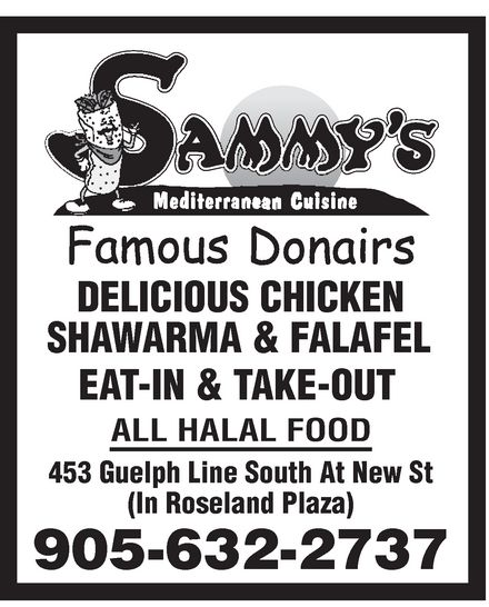 Sammy's Donair (905-632-2737) - Annonce illustrée======= - sammy's mediterranean cuisine famous donairs DELICIOUS CHICKEN SHAWARMA & FALAFEL EAT-IN & TAKE-OUT ALL HALAL FOOD 453 Guelph Line South At New St (In Roseland Plaza) 905-632-2737