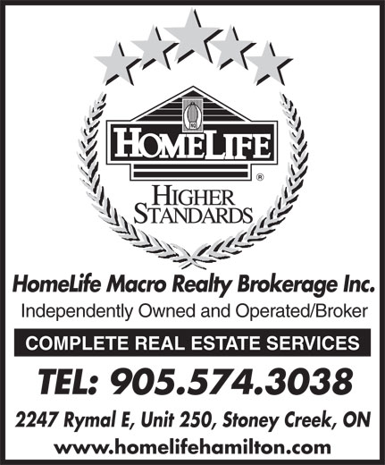 Homelife Macro Realty Inc (905-574-3038) - Display Ad - HomeLife Macro Realty Brokerage Inc. Independently Owned and Operated/Broker HomeLife Macro Realty Brokerage Inc. Independently Owned and Operated/Broker COMPLETE REAL ESTATE SERVICES TEL: 905.574.3038 2247 Rymal E, Unit 250, Stoney Creek, ON www.homelifehamilton.com COMPLETE REAL ESTATE SERVICES TEL: 905.574.3038 2247 Rymal E, Unit 250, Stoney Creek, ON www.homelifehamilton.com