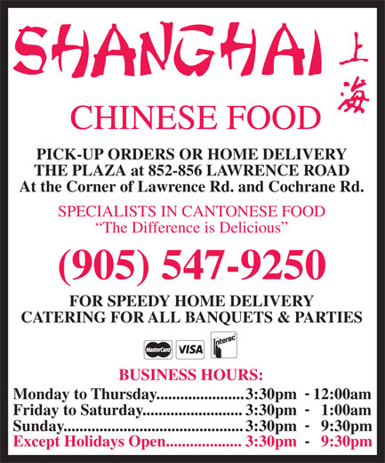 Shanghai Chinese Food (905-547-9250) - Annonce illustrée======= - CHINESE FOOD PICK-UP ORDERS OR HOME DELIVERY THE PLAZA at 852-856 LAWRENCE ROAD At the Corner of Lawrence Rd. and Cochrane Rd. SPECIALISTS IN CANTONESE FOOD The Difference is Delicious (905) 547-9250 FOR SPEEDY HOME DELIVERY CATERING FOR ALL BANQUETS & PARTIES BUSINESS HOURS: Monday to Thursday......................3:30pm    12:00am Friday to Saturday.........................3:30pm      1:00am Sunday.............................................3:30pm      9:30pm Except Holidays Open...................3:30pm      9:30pm