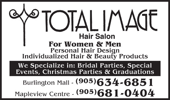 Total Image Salons (905-634-6851) - Display Ad - Hair Salon For Women & Men Personal Hair Design Individualized Hair & Beauty Products We Specialize in: Bridal Parties, Special Events, Christmas Parties & Graduations (905) Burlington Mall - 634-6851 (905) Mapleview Centre - 681-0404 Hair Salon For Women & Men Personal Hair Design Individualized Hair & Beauty Products We Specialize in: Bridal Parties, Special Events, Christmas Parties & Graduations (905) Burlington Mall - 634-6851 (905) Mapleview Centre - 681-0404