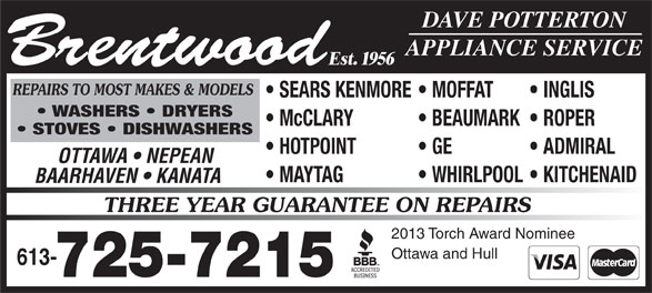 Brentwood Appliance Service (613-725-7215) - Display Ad - DAVE POTTERTON APPLIANCE SERVICE REPAIRS TO MOST MAKES & MODELS SEARS KENMORE  MOFFAT INGLIS WASHERS   DRYERS McCLARY STOVES   DISHWASHERS HOTPOINT GE ADMIRAL Brentwood Est. 1956 OTTAWA   NEPEAN MAYTAG WHIRLPOOL  KITCHENAID BAARHAVEN   KANATA THREE YEAR GUARANTEE ON REPAIRS 2013 Torch Award Nominee Ottawa and Hull 613- 725-7215 DAVE POTTERTON APPLIANCE SERVICE REPAIRS TO MOST MAKES & MODELS SEARS KENMORE  MOFFAT INGLIS WASHERS   DRYERS McCLARY BEAUMARK  ROPER STOVES   DISHWASHERS HOTPOINT GE ADMIRAL Brentwood Est. 1956 OTTAWA   NEPEAN BEAUMARK  ROPER MAYTAG WHIRLPOOL  KITCHENAID BAARHAVEN   KANATA THREE YEAR GUARANTEE ON REPAIRS 2013 Torch Award Nominee Ottawa and Hull 613- 725-7215